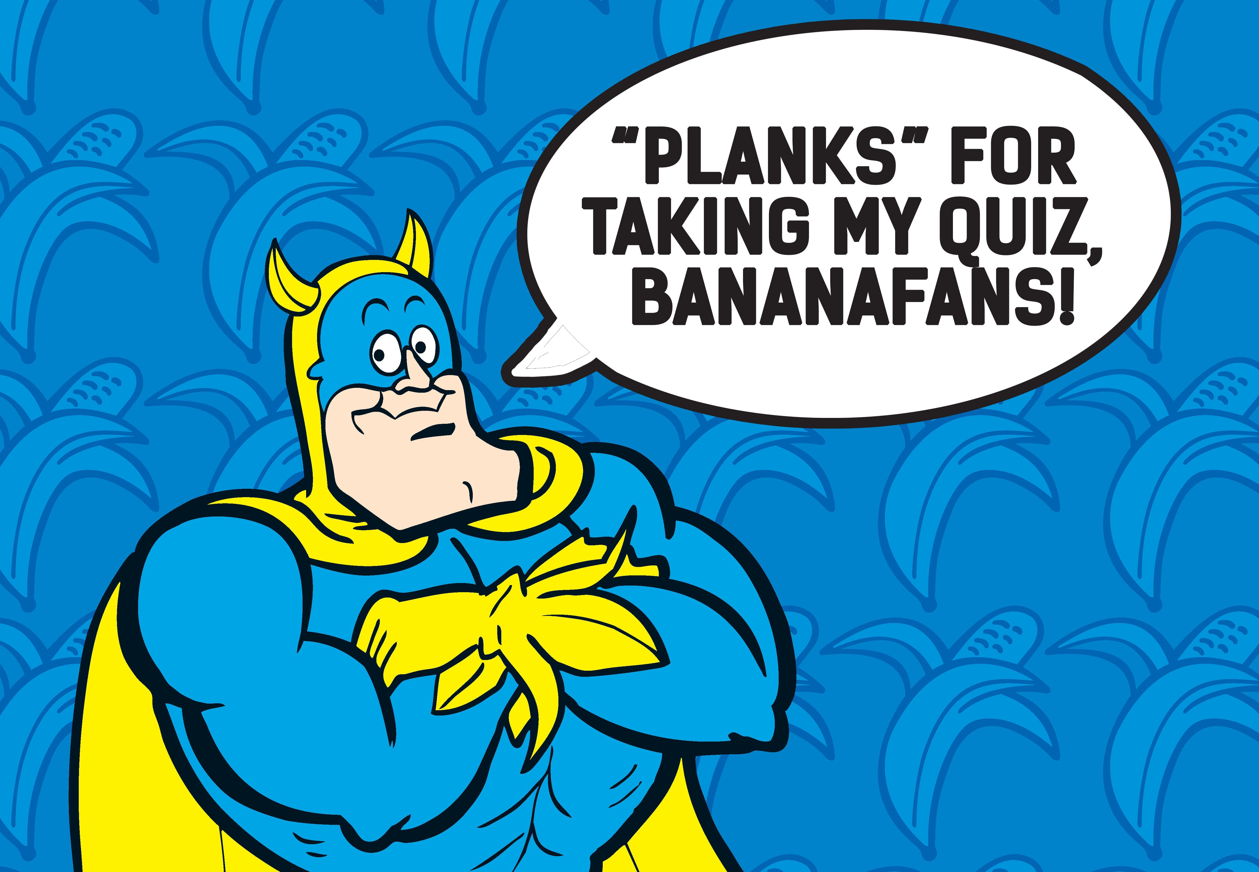 You\ve heard of the Man of STeel - well, even he quakes before the Man of Peel, Bananaman!