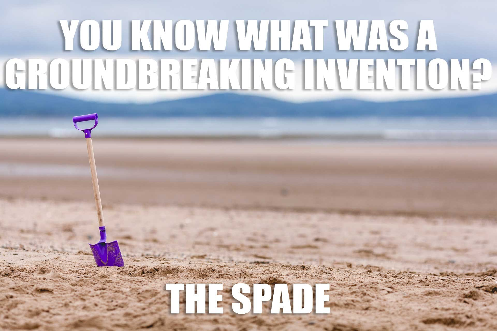 You know what was a groundbreaking invention?