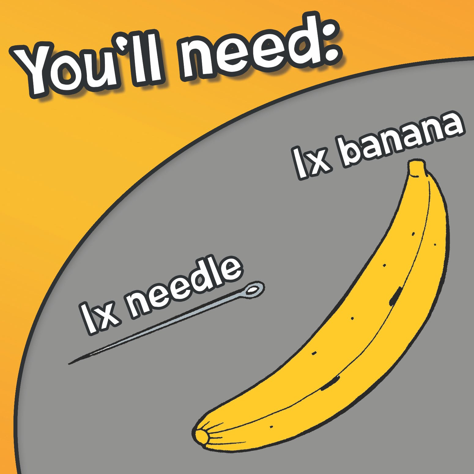 You'll need a banana and a needle