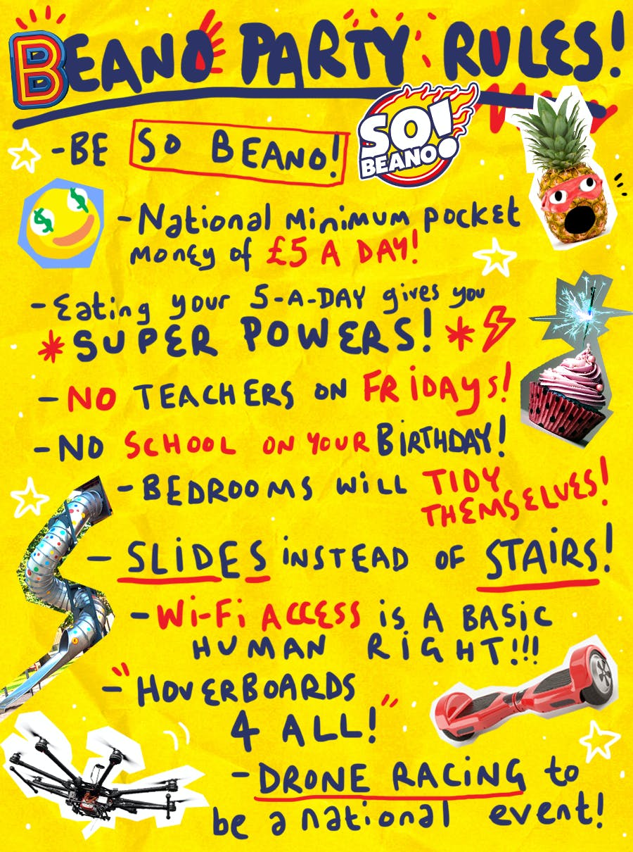 The Beano Party Manifesto - Be So Beano!, National minimum pocket money of £5 a day, Eating your 5-a-day gives you superpowers, no teachers on fridays, no school on your birthday, bedrooms will tidy themselves, slides instead of stairs, wifi access is a basic human right, hoberboards for all, drone racing to be a national event.